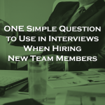 ONE Simple Question to Use in Interviews to Hire a New Team Member or Add Someone to Your Team!