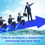 3 Ways to Create a Competitive Advantage for Your Team