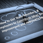 How Great Leaders Get Team Members and Employees to Contribute Ideas for Improvement and Innovation